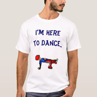 Breakin', I'm Here to Dance... T-Shirt