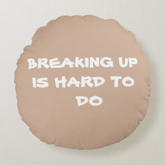 BREAKING UP IS HARD TO DO - Round Pillow-RjFxx. Round Pillow