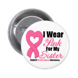Breast Cancer: I Wear Pink For My Sister Buttons