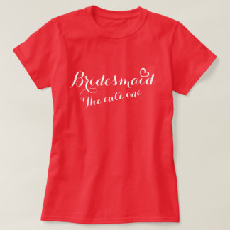 Bridesmaid open heart the cute one t-shirt