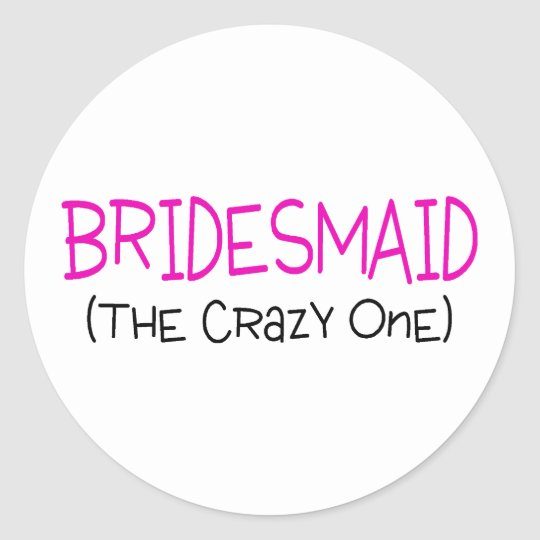 Bridesmaid The Crazy One Classic Round Sticker