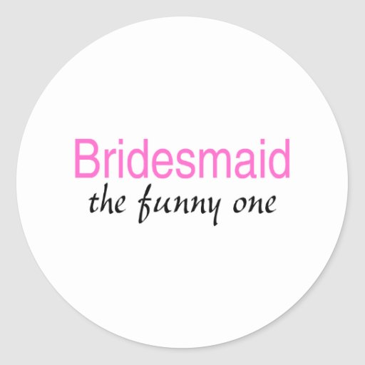 Bridesmaid (The Funny One) Classic Round Sticker