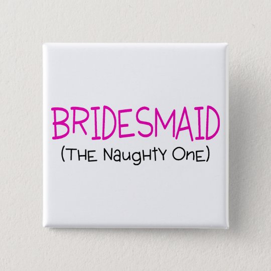 Bridesmaid The Naughty One Button