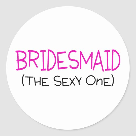 Bridesmaid The Sexy One Classic Round Sticker