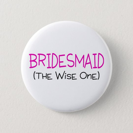 Bridesmaid The Wise One Pinback Button