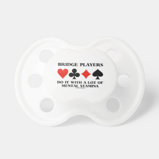 Bridge Players Do It With A Lot Of Mental Stamina Pacifier