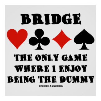 Bridge The Only Game Where I Enjoy Being The Dummy Poster