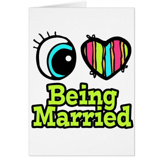 Bright Eye Heart I Love Being Married Card