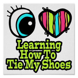 Bright Eye Heart I Love Learning How Tie My Shoes Poster