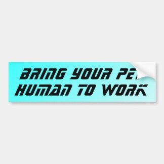 Bring your pet human to work car bumper sticker