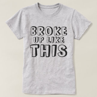 Broke Up Like This T-Shirt
