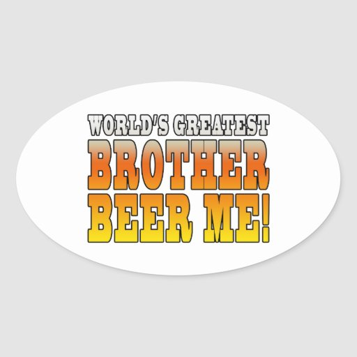 Brothers Birthdays Worlds Greatest Brother Beer Me Oval Sticker