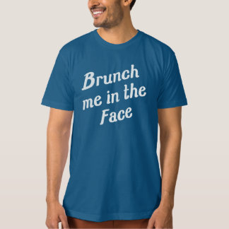 BRUNCH ME IN THE FACE T SHIRT