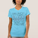 BRUNCH SO HARD BLOODY MARYS WANT TO FIND ME TEE