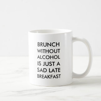 Brunch without alcohol is just a sad late breakfas classic white coffee mug
