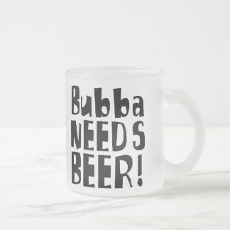 Bubba needs Beer! Frosted Glass Coffee Mug
