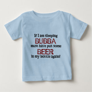 Bubba put BEER in the Baby Bottle Baby T-Shirt