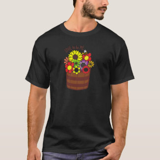 BUCKET OF FLOWERS - LOVE TO BE ME.png T-Shirt