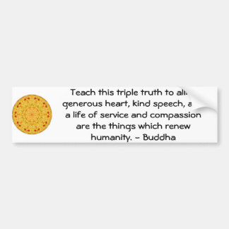 Buddha  QUOTATION - Teach this triple truth to.... Bumper Sticker