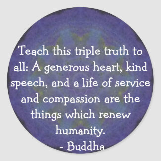 Buddha  QUOTATION - Teach this triple truth to.... Classic Round Sticker