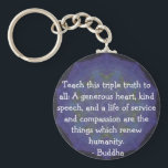 "Buddha  QUOTATION - Teach this triple truth to.... Keychain<br><div class=""desc"">Teach this triple truth to all: A generous heart,  kind speech,  and a life of service and compassion are the things which renew humanity. - Buddha</div>"