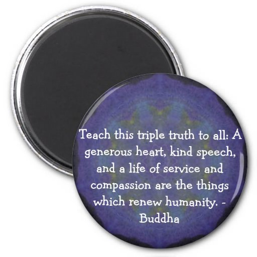 Buddha  QUOTATION - Teach this triple truth to.... Magnet
