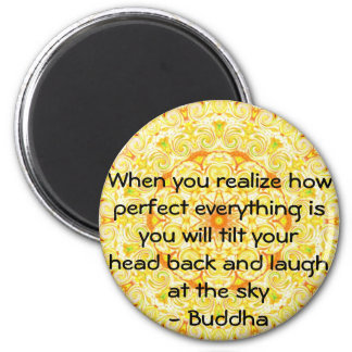 Buddha Quote - When you realize how perfect....... 2 Inch Round Magnet