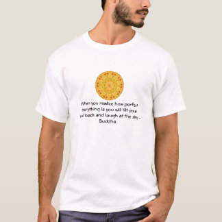 Buddha Quote - When you realize how perfect....... T-Shirt