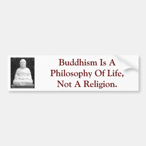Buddhism Is A Philosophy Of Life, Not A Religion. Bumper Sticker