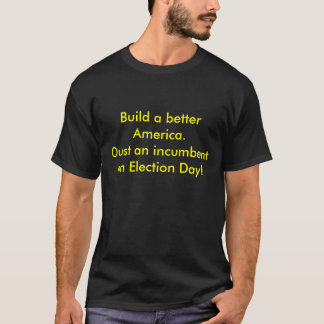 Build a better America.Oust an incumbent on Ele... T-Shirt