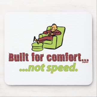 BUILT FOR COMFORT, NOT SPEED. MOUSE PAD