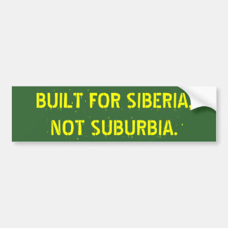 BUILT FOR SIBERIA,   NOT SUBURBIA. CAR BUMPER STICKER