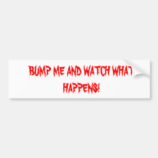 BUMP ME AND WATCH WHAT HAPPENS! BUMPER STICKER