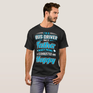 Bus Driver Father Means I Am Exhausted Happy Shirt