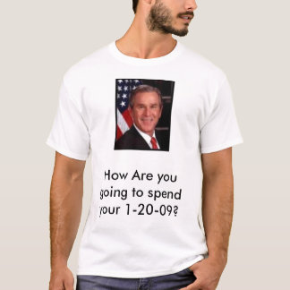 bush, How Are you going to spend your 1-20-09? T-Shirt
