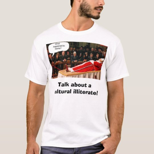 bush/Pope/Santa, Talk about a cultural illiterate! T-Shirt