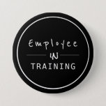 "Business Centered  Employee in Training Button<br><div class=""desc"">Black and White simple button with modern professional text: employee in training</div>"