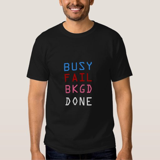 BUSY, FAIL, BKGD, DONE T SHIRT