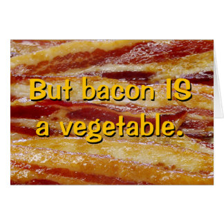 But bacon IS a vegetable. Greeting Card