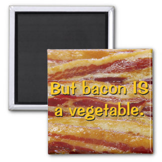 But bacon IS a vegetable. Magnet