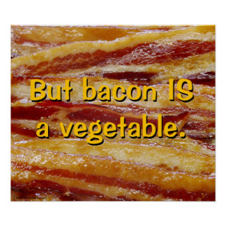 But Bacon IS a vegetable. Poster