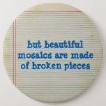 but beautiful mosaics are made of broken pieces button