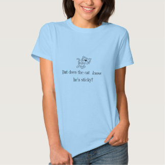But does the cat know he's sticky? t shirts