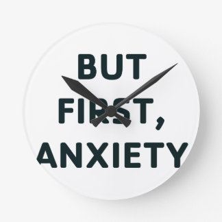 But First, Anxiety Round Clock
