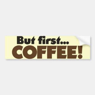 But First COFFEE Car Bumper Sticker