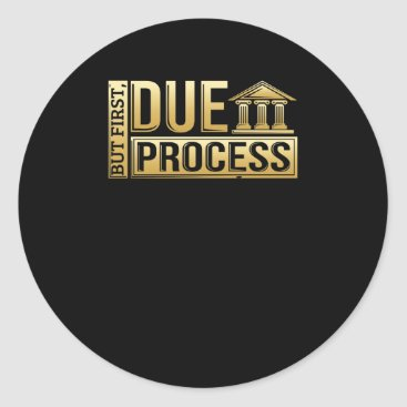 But First, Due Process Lawyer & Attorney Classic Round Sticker