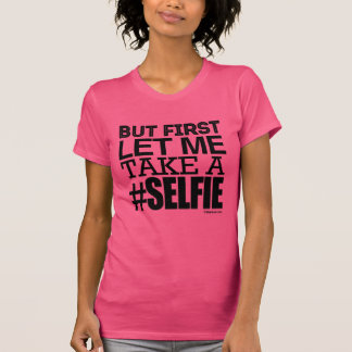 But first, Let me take a selfie T-Shirt