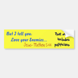 But I tell you:    Love your Enemies..., Jesus-... Bumper Sticker