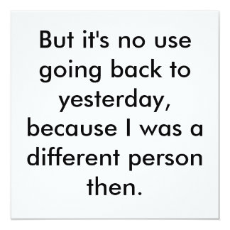 But it's no use going back to yesterday, becaus... card