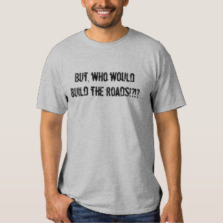 But, Who Would Build the Roads?!?! T-Shirt